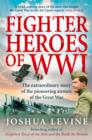Fighter Heroes of WWI: The untold story of the brave and daring pioneer airmen of the Great War (Text Only) - eBook