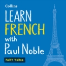 Learn French with Paul Noble for Beginners - Part 3: French made easy with your bestselling personal language coach - eAudiobook
