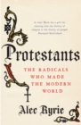 Protestants : The Radicals Who Made the Modern World - Book