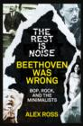 The Rest Is Noise Series: Beethoven Was Wrong: Bop, Rock, and the Minimalists - eBook