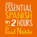 Essential Spanish in 2 hours with Paul Noble: Spanish Made Easy with Your 1 million-best-selling Personal Language Coach - eAudiobook