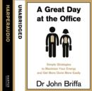 A Great Day at the Office : Simple Strategies to Maximize Your Energy and Get More Done More Easily - eAudiobook