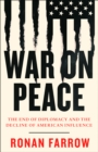 War on Peace : The End of Diplomacy and the Decline of American Influence - Book