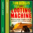 The Looting Machine : Warlords, Tycoons, Smugglers and the Systematic Theft of Africa's Wealth - eAudiobook