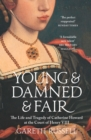 Young and Damned and Fair : The Life and Tragedy of Catherine Howard at the Court of Henry VIII - Book