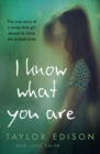 I Know What You Are : The True Story of a Lonely Little Girl Abused by Those She Trusted Most - Book