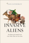 Invasive Aliens: The Plants and Animals From Over There That Are Over Here - eBook