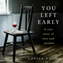 You Left Early : A True Story of Love and Alcohol - eAudiobook