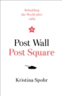 Post Wall, Post Square : Rebuilding the World After 1989 - Book