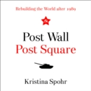 Post Wall, Post Square: Rebuilding the World after 1989 - eAudiobook