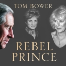 Rebel Prince : The Power, Passion and Defiance of Prince Charles - the Explosive Biography, as Seen in the Daily Mail - eAudiobook