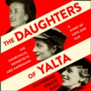 The Daughters of Yalta : The Churchills, Roosevelts and Harrimans - a Story of Love and War - eAudiobook