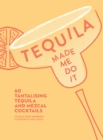 Tequila Made Me Do It : 60 Tantalizing Tequila and Mezcal Cocktails - Book