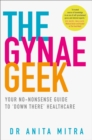 The Gynae Geek : Your No-Nonsense Guide to `Down There' Healthcare - Book