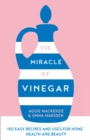The Miracle of Vinegar : 150 Easy Recipes and Uses for Home, Health and Beauty - Book