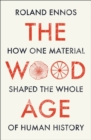 The Wood Age : How One Material Shaped the Whole of Human History - Book