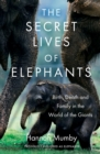 The Secret Lives of Elephants : Birth, Death and Family in the World of the Giants - Book