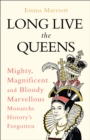 Long Live the Queens: Mighty, Magnificent and Bloody Marvellous Monarchs History's Forgotten - eBook