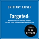 Targeted: My Inside Story of Cambridge Analytica and How Trump, Brexit and Facebook Broke Democracy - eAudiobook