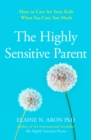 The Highly Sensitive Parent : How to Care for Your Kids When You Care Too Much - Book