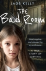 The Bad Room : Held Captive and Abused by My Evil Carer. a True Story of Survival. - Book