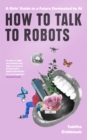 How To Talk To Robots : A Girls' Guide to a Future Dominated by Ai - Book
