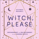 Witch, Please : Empowerment and Enlightenment for the Modern Mystic - eAudiobook