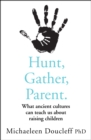 Hunt, Gather, Parent : What Ancient Cultures Can Teach Us About Raising Children - Book