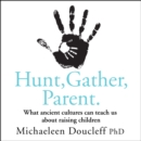 Hunt, Gather, Parent : What Ancient Cultures Can Teach Us About Raising Children - eAudiobook