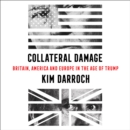 Collateral Damage : Britain, America and Europe in the Age of Trump - eAudiobook