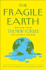 The Fragile Earth : Writing from the New Yorker on Climate Change - Book