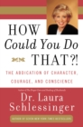 How Could You Do That?! : Abdication of Character, Courage, Consci - eBook