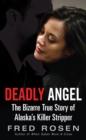 Deadly Angel : The Bizarre True Story of Alaska's Killer Stripper - eBook