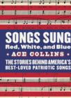 Songs Sung Red, White, and Blue : The Stories Behind America's Best-Loved Patriotic Songs - eBook