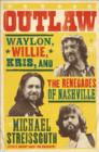 Outlaw : Waylon, Willie, Kris, and the Renegades of Nashville - eBook