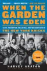 When the Garden Was Eden : Clyde, the Captain, Dollar Bill, and the Glory Days of the New York Knicks - eBook