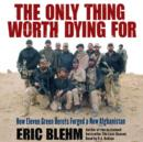 The Only Thing Worth Dying For : How Eleven Green Berets Fought for a New Afghanistan - eAudiobook