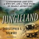 Jungleland : A Mysterious Lost City, a WWII Spy, and a True Story of Deadly Adventure - eAudiobook