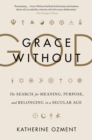 Grace Without God : The Search for Meaning, Purpose, and Belonging in a Secular Age - eBook