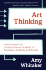 Art Thinking : How to Carve Out Creative Space in a World of Schedules, Budgets, and Bosses - Book