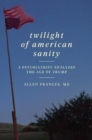 Twilight of American Sanity : A Psychiatrist Analyzes the Age of Trump - Book