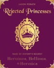 Rejected Princesses : Tales of History's Boldest Heroines, Hellions, and Heretics - eBook