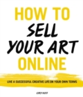 How to Sell Your Art Online : Live a Successful Creative Life on Your Own Terms - Book