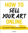 How to Sell Your Art Online : Live a Successful Creative Life on Your Own Terms - eBook