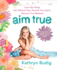 Aim True : Love Your Body, Eat Without Fear, Nourish Your Spirit, Discover True Balance! - Book
