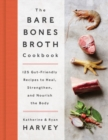 The Bare Bones Broth Cookbook : 125 Gut-Friendly Recipes to Heal, Strengthen, and Nourish the Body - Book