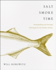 Salt Smoke Time : Homesteading and Heritage Techniques for the Modern Kitchen - eBook