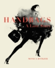 Handbags: A Love Story : Legendary Designs from Azzedine Alaia to Yves Saint Laurent - eBook