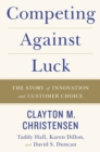 Competing Against Luck : The Story of Innovation and Customer Choice - eBook