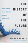 The History of the Future : Oculus, Facebook, and the Revolution That Swept Virtual Reality - eBook